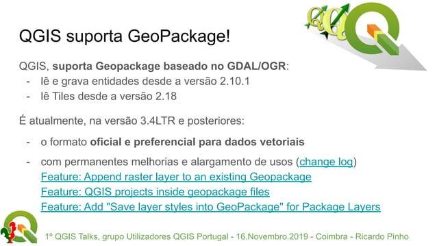 1º QGIS Talks, grupo Utilizadores QGIS Portugal - 16.Novembro.2019 - Coimbra - Ricardo Pinho QGIS suporta GeoPackage! QGIS...