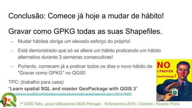 1º QGIS Talks, grupo Utilizadores QGIS Portugal - 16.Novembro.2019 - Coimbra - Ricardo Pinho Conclusão: Comece já hoje a m...