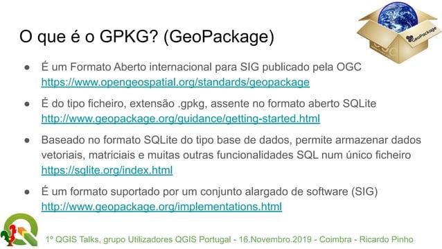 1º QGIS Talks, grupo Utilizadores QGIS Portugal - 16.Novembro.2019 - Coimbra - Ricardo Pinho O que é o GPKG? (GeoPackage) ...