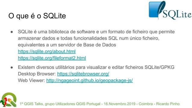 1º QGIS Talks, grupo Utilizadores QGIS Portugal - 16.Novembro.2019 - Coimbra - Ricardo Pinho O que é o SQLite ● SQLite é u...