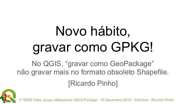 1º QGIS Talks, grupo Utilizadores QGIS Portugal - 16.Novembro.2019 - Coimbra - Ricardo Pinho Novo hábito, gravar como GPKG...