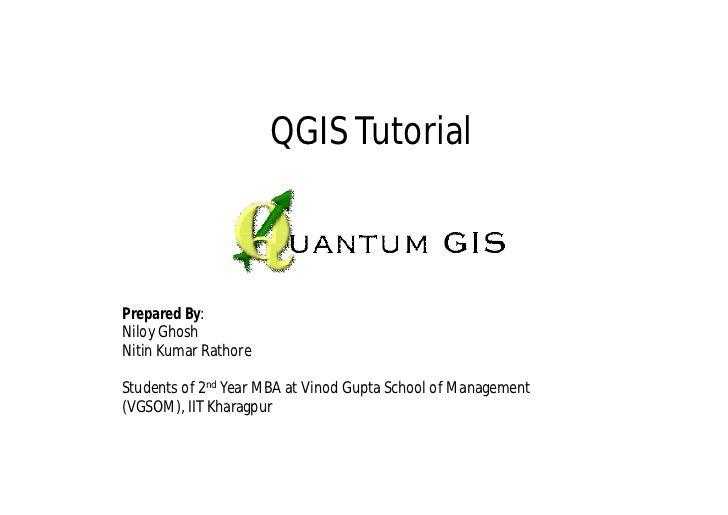 QGIS TutorialPrepared By:Niloy GhoshNitin Kumar RathoreStudents of 2nd Year MBA at Vinod Gupta School of Management(VGSOM)...