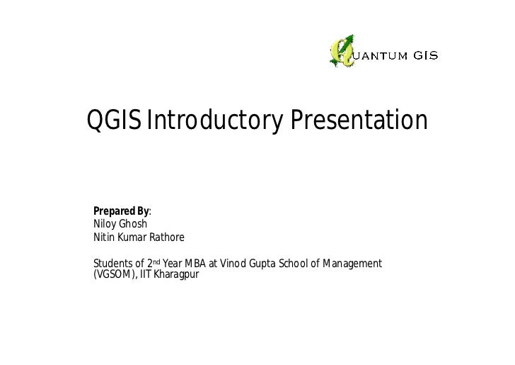QGIS Introductory PresentationPrepared By:Niloy GhoshNitin Kumar RathoreStudents of 2nd Year MBA at Vinod Gupta School of ...