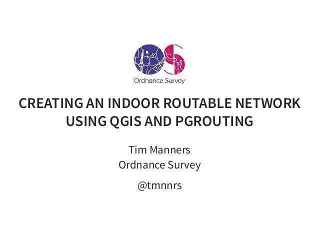 CREATING AN INDOOR ROUTABLE NETWORK USING QGIS AND PGROUTING Tim Manners Ordnance Survey @tmnnrs