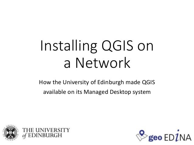Installing QGIS on a Network How the University of Edinburgh made QGIS available on its Managed Desktop system