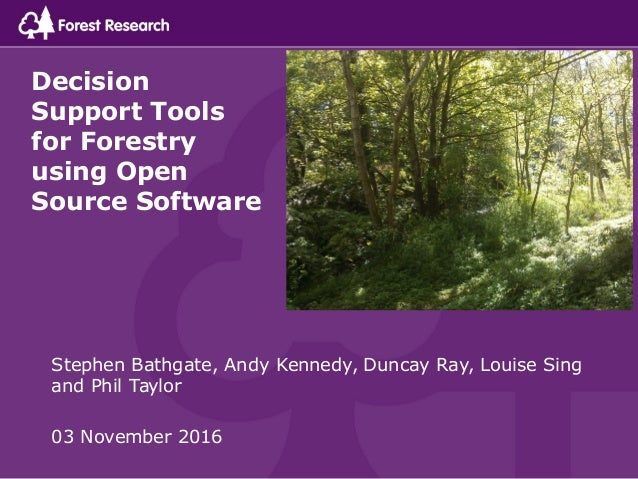 Decision Support Tools for Forestry using Open Source Software Stephen Bathgate, Andy Kennedy, Duncay Ray, Louise Sing and...
