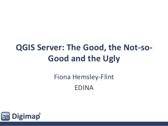 QGIS Server: The Good, the Not-so- Good and the Ugly Fiona Hemsley-Flint EDINA
