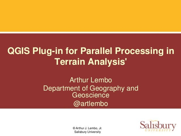 © Arthur J. Lembo, Jr. Salisbury University QGIS Plug-in for Parallel Processing in Terrain Analysis' Arthur Lembo Departm...