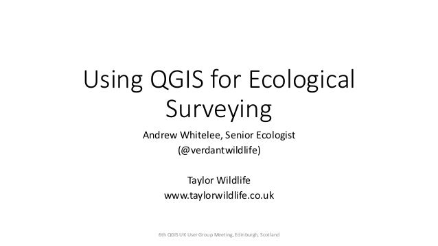 Using QGIS for Ecological Surveying Andrew Whitelee, Senior Ecologist (@verdantwildlife) Taylor Wildlife www.taylorwildlif...