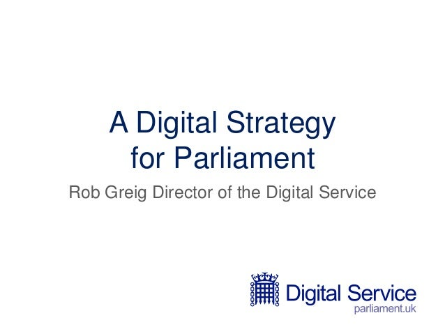 A Digital Strategy for Parliament Rob Greig Director of the Digital Service