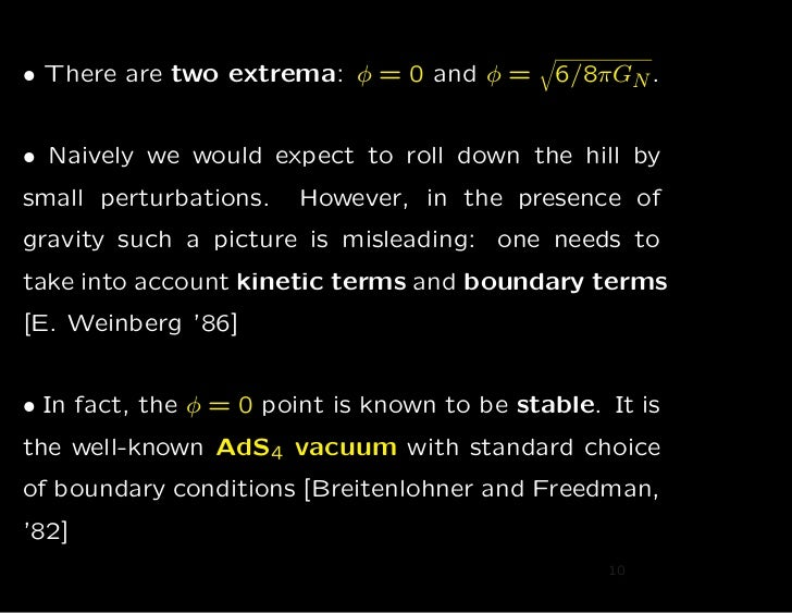 • There are two extrema: φ = 0 and φ =       6/8πGN .• Naively we would expect to roll down the hill bysmall perturbations...