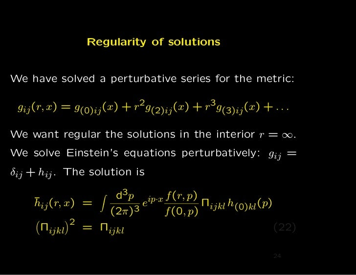 Regularity of solutionsWe have solved a perturbative series for the metric: gij (r, x) = g(0)ij (x) + r 2g(2)ij (x) + r 3g...