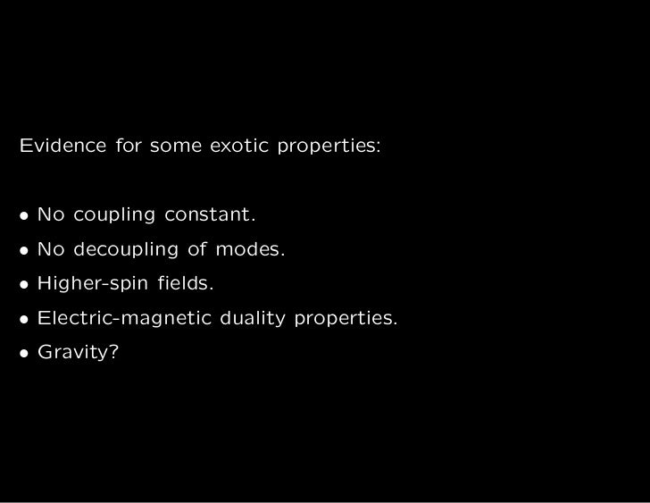 Evidence for some exotic properties:• No coupling constant.• No decoupling of modes.• Higher-spin fields.• Electric-magneti...