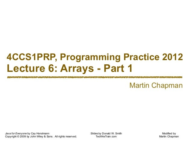 Modified by Martin Chapman 4CCS1PRP, Programming Practice 2012 Lecture 6: Arrays - Part 1 Java for Everyone by Cay Horstma...