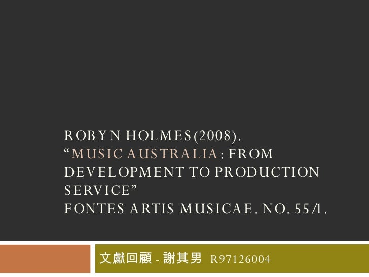 "ROBYN HOLMES(2008).  "" MUSIC AUSTRALIA : FROM DEVELOPMENT TO PRODUCTION SERVICE"" FONTES ARTIS MUSICAE. NO. 55/1.  文獻回顧 - 謝..."