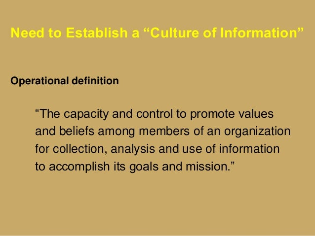 """Need to Establish a """"Culture of Information"""" Operational definition """"The capacity and control to promote values and belief..."""