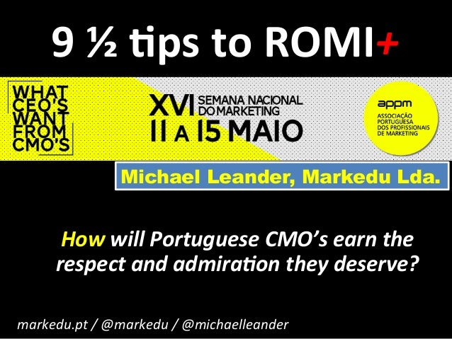 9	   ½	   $ps	   to	   ROMI+	    How	   will	   Portuguese	   CMO's	   earn	   the	    respect	   and	   admira:on	   they...
