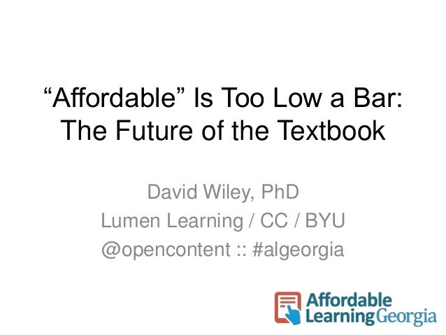 """""""Affordable"""" Is Too Low a Bar:  The Future of the Textbook  David Wiley, PhD  Lumen Learning / CC / BYU  @opencontent :: #..."""
