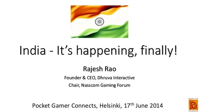 India - It's happening, finally! Rajesh Rao Founder & CEO, Dhruva Interactive Chair, Nasscom Gaming Forum Pocket Gamer Con...