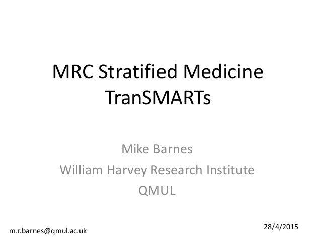 MRC Stratified Medicine TranSMARTs Mike Barnes William Harvey Research Institute QMUL m.r.barnes@qmul.ac.uk 28/4/2015