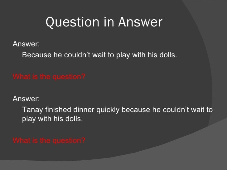 Question in Answer <ul><li>Answer:  </li></ul><ul><li>Because he couldn't wait to play with his dolls. </li></ul><ul><li>W...