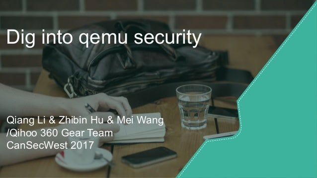 Dig into qemu security Qiang Li & Zhibin Hu & Mei Wang /Qihoo 360 Gear Team CanSecWest 2017
