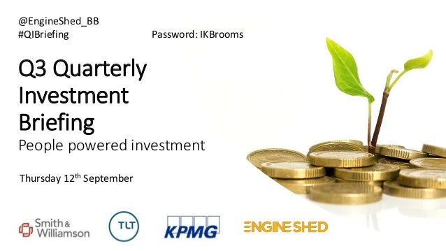 Q3 Quarterly Investment Briefing People powered investment Thursday 12th September @EngineShed_BB #QIBriefing Password: IK...