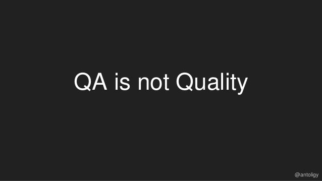 QA is not Quality @antoligy