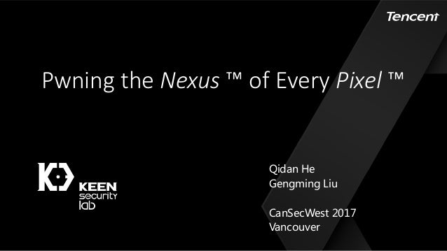 Pwning the	Nexus ™ of	Every	Pixel ™ Qidan He Gengming Liu CanSecWest 2017 Vancouver
