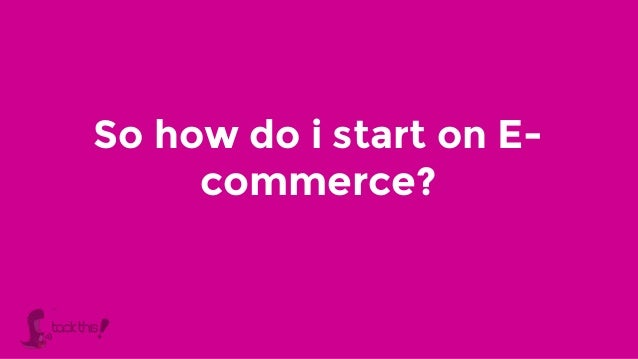 So how do i start on E- commerce?