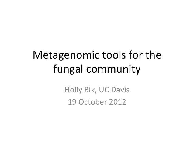 Metagenomic+tools+for+the+   fungal+community+      Holly+Bik,+UC+Davis+       19+October+2012+