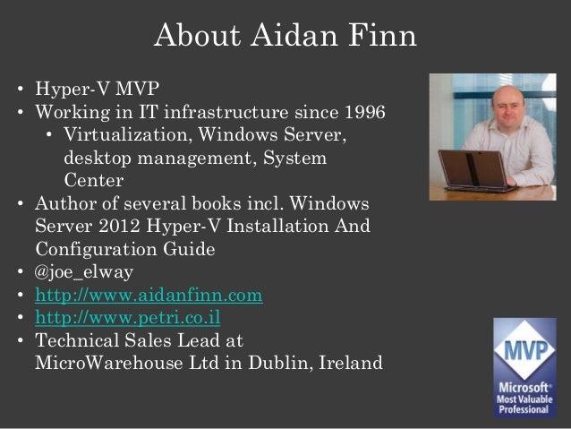 About Aidan Finn • Hyper-V MVP • Working in IT infrastructure since 1996 • Virtualization, Windows Server, desktop managem...