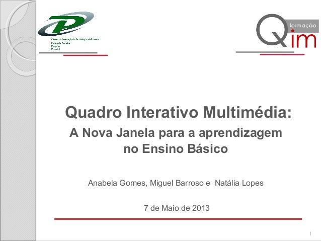 Quadro Interativo Multimédia:A Nova Janela para a aprendizagemno Ensino Básico7 de Maio de 20131Anabela Gomes, Miguel Barr...