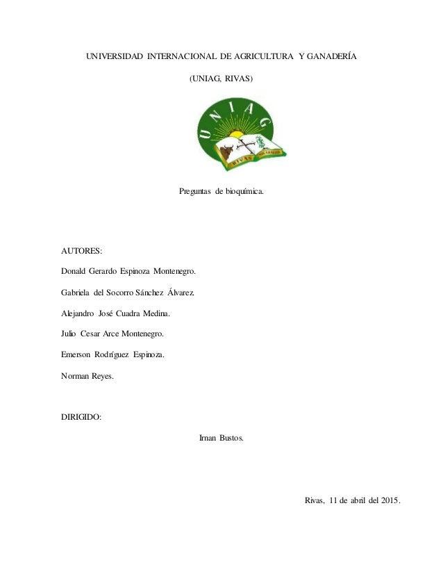 UNIVERSIDAD INTERNACIONAL DE AGRICULTURA Y GANADERÍA (UNIAG, RIVAS) Preguntas de bioquímica. AUTORES: Donald Gerardo Espin...