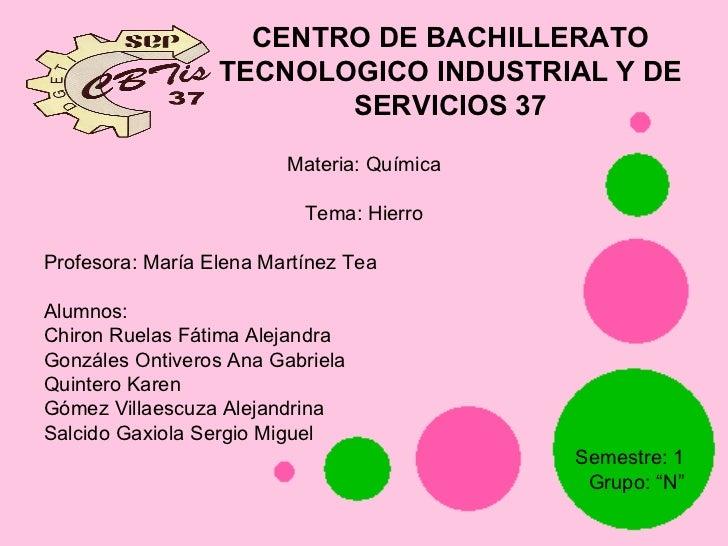 CENTRO DE BACHILLERATO TECNOLOGICO INDUSTRIAL Y DE SERVICIOS 37 <ul><li>Materia: Química </li></ul><ul><li>Tema: Hierro </...