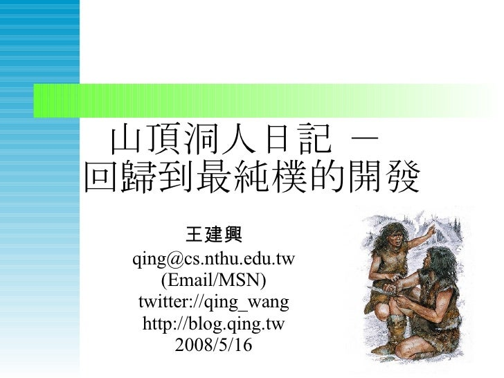 山頂洞人日記 -  回歸到最純樸的開發 王建興 qing@cs.nthu.edu.tw (Email/MSN) twitter://qing_wang http://blog.qing.tw 2008/5/16
