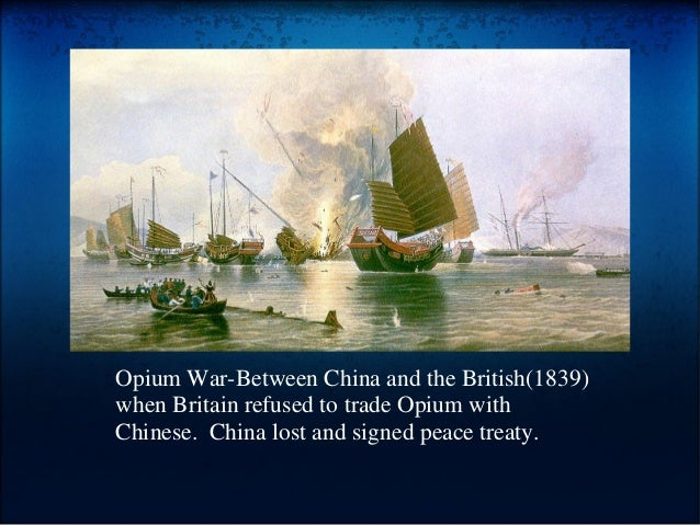 Opium War-Between China and the British(1839) when Britain refused to trade Opium with Chinese. China lost and signed peac...