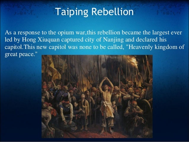 Taiping Rebellion As a response to the opium war,this rebellion became the largest ever led by Hong Xiuquan captured city ...