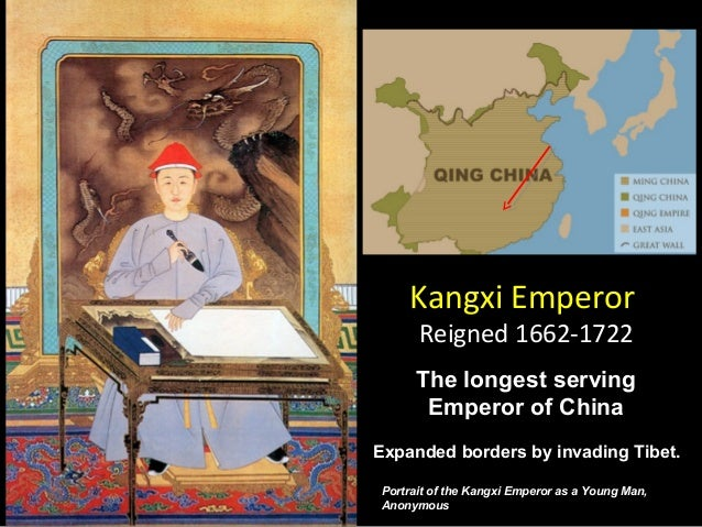 Kangxi Emperor      Reigned 1662-1722     The longest serving      Emperor of ChinaExpanded borders by invading Tibet.Port...