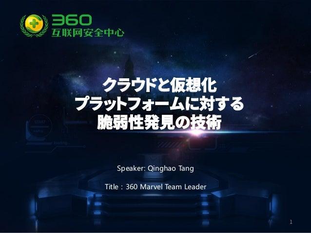 1 Speaker: Qinghao Tang Title:360 Marvel Team Leader クラウドと仮想化 プラットフォームに対する 脆弱性発見の技術