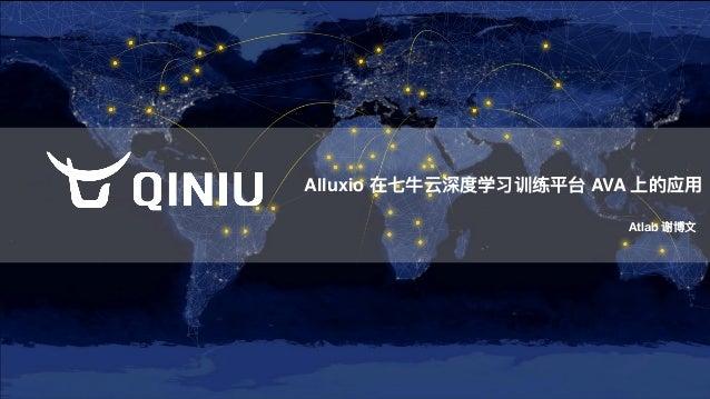 Alluxio 在七⽜牛云深度学习训练平台 AVA 上的应⽤用 Atlab 谢博⽂文