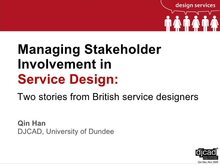 Managing Stakeholder Involvement in  Service Design:   Qin Han DJCAD, University of Dundee Two stories from British servic...