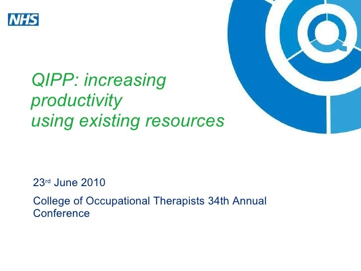 QIPP: increasing  productivity  using existing resources 23 rd  June 2010 College of Occupational Therapists 34th Annual C...