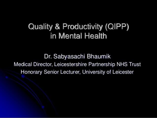 Quality & Productivity (QIPP) in Mental Health Dr. Sabyasachi Bhaumik Medical Director, Leicestershire Partnership NHS Tru...