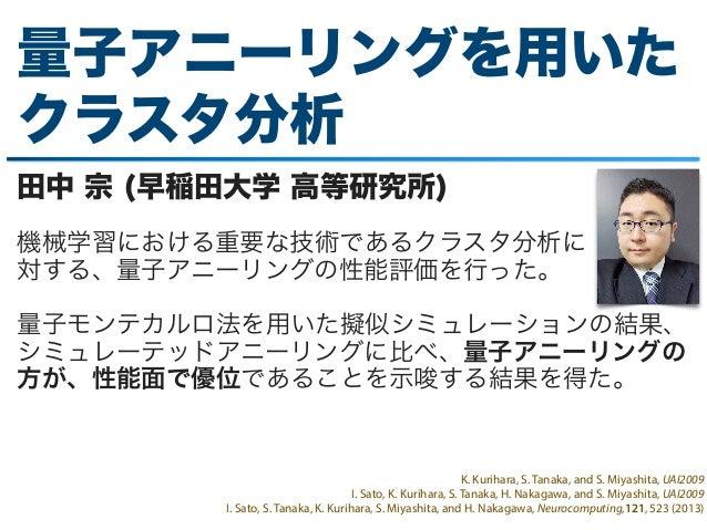 量子アニーリングを用いた クラスタ分析 田中 宗 (早稲田大学 高等研究所) 機械学習における重要な技術であるクラスタ分析に 対する、量子アニーリングの性能評価を行った。 量子モンテカルロ法を用いた擬似シミュレーションの結果、 シミュレーテッド...