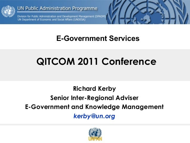 QITCOM 2011 Conference Richard Kerby Senior Inter-Regional Adviser E-Government and Knowledge Management kerby@un.org E-Go...