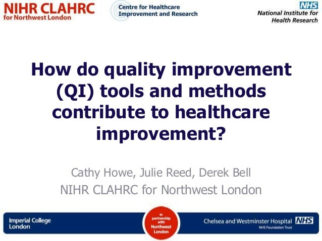 How do quality improvement(QI) tools and methodscontribute to healthcareimprovement?Cathy Howe, Julie Reed, Derek BellNIHR...
