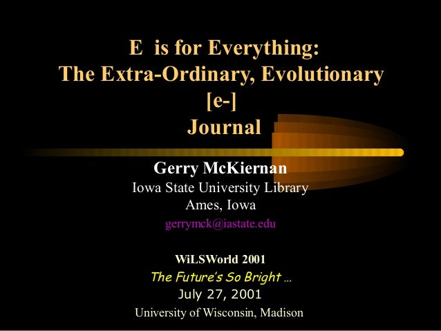 E is for Everything: The Extra-Ordinary, Evolutionary [e-] Journal Gerry McKiernan Iowa State University Library Ames, Iow...