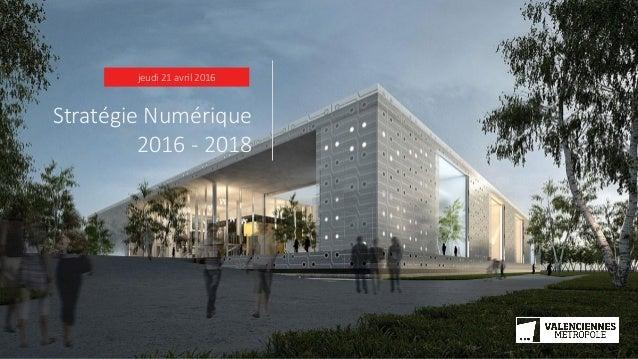 jeudi 21 avril 2016 Stratégie Numérique 2016 - 2018