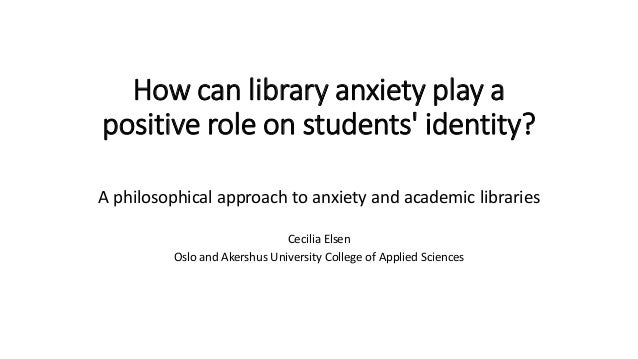 cecilia elsen how can library anxiety play a positive role on stude